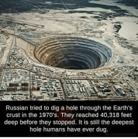 Memes, Russian, and 🤖: Russian tried to dig a hole through the Earth's  crust in the 1970's. They reached 40,318 feet  deep before they stopped. It is still the deepest  hole humans have ever dug.  actsweid