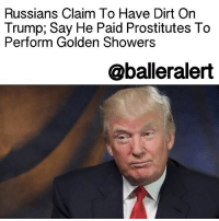 "Memes, Shower, and Buzzfeed: Russians Claim To Have Dirt On  Trump, Say He Paid Prostitutes To  Perform Golden Showers  @balleralert Russians Claim To Have Dirt On Trump; Say He Paid Prostitutes To Perform Golden Showers - blogged by: @eleven8 ⠀⠀⠀⠀⠀⠀⠀⠀⠀ ⠀⠀⠀⠀⠀⠀⠀⠀⠀ Last week, classified documents were presented to PresidentObama and President-elect Trump that claimed Russian operatives had damaging personal and financial information about the future President. The documents were presented in a synopsis that Buzzfeed has allegedly gotten their hands on. Needless to say the tea is boiling hot! ⠀⠀⠀⠀⠀⠀⠀⠀⠀ ⠀⠀⠀⠀⠀⠀⠀⠀⠀ In the document, the Russian regime admits to assisting Trump for at least 5 years. They also say that Trump hasn't always held up his end of the bargain, but it's cool because they have tapes of him performing ""perverted sexual acts"" ready for blackmail. ⠀⠀⠀⠀⠀⠀⠀⠀⠀ ⠀⠀⠀⠀⠀⠀⠀⠀⠀ ""According to Source D, where s-he had been present, TRUMP's (perverted) conduct in Moscow included hiring the presidential suite at the Ritz Carlton Hotel, where he knew President and Mrs. OBAMA (whom he hated) had stated on one of their official trips to Russia, and defiling the bed where they had slept by employing a number of prostitutes to perform a golden shower (urination) show in front of him. The hotel was known to be under FSB control with microphones and concealed cameras in all the main rooms to record anything they wanted to."" ⠀⠀⠀⠀⠀⠀⠀⠀⠀ ⠀⠀⠀⠀⠀⠀⠀⠀⠀ Of course a ton of other things were listed, and Buzzfeed says that these allegations are currently ""unverified"", but you can read it all HERE .....to read the rest log on to BallerAlert.com (clickable link on profile) clickthelink readmore"