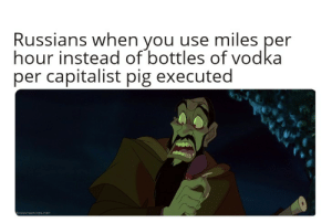 Yeah, Pictures, and Vodka: Russians when you use miles per  hour instead of bottles of vodka  per capitalist pig executed  disneyscreencaps.com Yeah, I know Rasputin wasnt a Bolshevik, but Lenin and Stalin never look upset in pictures.