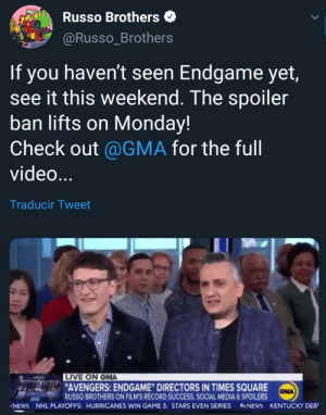 """Memes, News, and National Hockey League (NHL): Russo Brothers  @Russo_Brothers  If you haven't seen Endgame yet,  see it this weekend. The spoiler  ban lifts on Monday!  Check out @GMA for the full  video  Traducir Tweet  LIVE ON GMA  AVENGERS: ENDGAME"""" DIRECTORS IN TIMES SQUARE  GMA  RUSSO BROTHERS ON FILM'S RECORD SUCCESS, SOCIAL MEDIA&SPOILERS  NEWS NHL PLAYOFFS: HURRICANES WIN GAME 3 STARS EVEN SERIES NEWS KENTUCKY DER' Does this means we can start making Endgame memes on Monday?"""