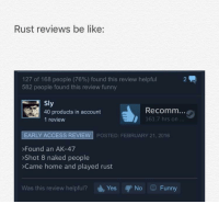 Be Like, Funny, and Access: Rust reviews be like:  127 of 168 people (76%) found this review helpful  582 people found this review funny  Sly  40 products in account  1 review  Recomm...  161.7 hrs on  EARLY ACCESS REVIEW POSTED: FEBRUARY 21, 2016  Found an AK-47  >Shot 8 naked people  >Came home and played rust  Was this review helpful? Yes No  Funny <p>11/10</p>