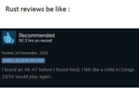 Be Like, Food, and Access: Rust reviews be like:  Recommended  92.3 hrs on record  Posted: 24 December, 2015  EARLY ACCESS REVIEW  I found an AK-47 before I found food, I felt like a child in Congo.  10/10 would play again <p>10/10</p>