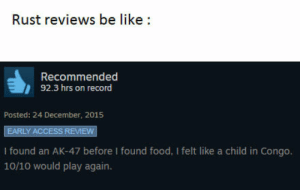 10/10: Rust reviews be like:  Recommended  92.3 hrs on record  Posted: 24 December, 2015  EARLY ACCESS REVIEW  I found an AK-47 before I found food, I felt like a child in Congo.  10/10 would play again. 10/10