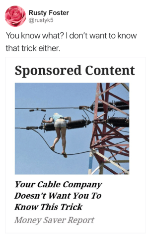 Money, Content, and Company: Rusty Foster  @rustyk5  You know what? don't want to know  that trick either.  Sponsored Content  Your Cable Company  Doesn 't Want You To  Know This Trick  Money Saver Report