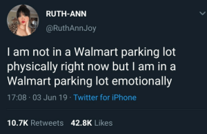 Iphone, Twitter, and Walmart: RUTH-ANN  @RuthAnnJoy  am not in a Walmart parking lot  physically right now but I am in a  Walmart parking lot emotionally  17:08 03 Jun 19 Twitter for iPhone  10.7K Retweets 42.8K Likes Which is worse?