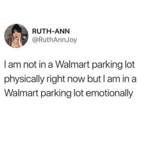 I feel this. I feel this in my soul.: RUTH-ANN  @RuthAnnJoy  I am not in a Walmart parking lot  physically right now but I am in a  Walmart parking lot emotionally I feel this. I feel this in my soul.