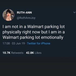 Me_irl: RUTH-ANN  @RuthAnnJoy  I am not in a Walmart parking lot  physically right now but I am in a  Walmart parking lot emotionally  17:08 03 Jun 19. Twitter for iPhone  10.7K Retweets 42.8K Likes Me_irl