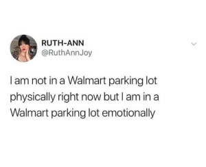 Parking lot: RUTH-ANN  @RuthAnnJoy  I am not in a Walmart parking lot  physically right now but I am in a  Walmart parking lot emotionally Parking lot