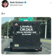 This is just great: Ruth Graham  @publicroad  A+  CXIT 4  PercyI Rd  LAWN &  ORDER  SPECIAL MOVING uNIT  334-652-8087  . This is just great