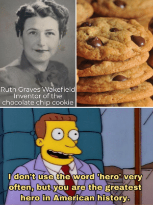 Who doesn't love a good cookie: Ruth Graves Wakefield  Inventor of the  chocolate chip cookie  Idon't use the word 'hero' very  often, but you are the greatest  hero in American history. Who doesn't love a good cookie