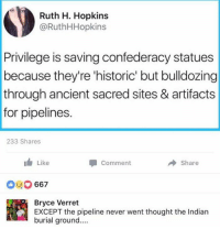 Memes, Indian, and Ancient: Ruth H. Hopkins  @RuthHHopkins  Privilege is saving confederacy statues  because they're 'historic' but bulldozing  through ancient sacred sites & artifacts  for pipelines.  233 Shares  1 Like  Comment  → Share  667  Bryce Verret  EXCEPT the pipeline never went thought the Indian  burial ground.... (BV)