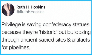 Ancient, Confederacy, and Sites: Ruth H. Hopkins  @RuthHHopkins  Privilege is saving confederacy statues  because they're 'historic' but bulldozing  through ancient sacred sites & artifacts  for pipelines. Privilege 🤔