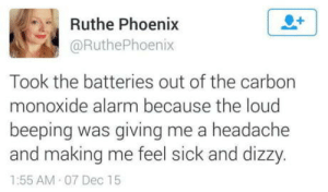 Alarm, Phoenix, and Sick: Ruthe Phoenix  @RuthePhoenix  Took the batteries out of the carbon  monoxide alarm because the loud  beeping was giving me a headache  and making me feel sick and dizzy  1:55 AM 07 Dec 15 She's just taking a nap