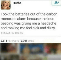 Instagram, Meme, and Memes: Ruthe  Took the batteries out of the carbon  monoxide alarm because the loud  beeping was giving me a headache  and making me feel sick and dizzy.  1:55 AM 07 Dec 15  2,313 RETWEETS 3,701 LIKES @pubity was voted 'best meme account on instagram' 😂