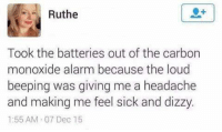 Dank, Alarm, and Alarming: Ruthe  Took the batteries out of the carbon  monoxide alarm because the loud  beeping was giving me a headache  and making me feel sick and dizzy.  1:55 AM 07 Dec 15