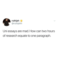 Equate: ruthjah  @ruthjahh  Uni essays are mad. How can two hours  of research equate to one paragraph.