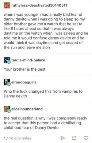 Bad, Tumblr, and Best: ruthyless-deactivated20140511  when i was younger i had a really bad fear of  danny devito when i was going to sleep so my  older brother gave me a watch that he set to  like 8 hours ahead so that it was always  daytime on the watch when i was asleep and he  told me it would confuse danny devito and he  would think it was daytime and get scared of  the sun and leave me alon  tardis-mind-palace  Your brother is the best  elrondbaggins  Who the fuck changed this from vampires to  Danny devito  aliceinpunderland  the real question is why I was completely ready  to accept that this person had a debilitating  childhood fear of Danny Devito  1,116,633 notes 21 Tumblr Posts That Deserve Your Attention Today