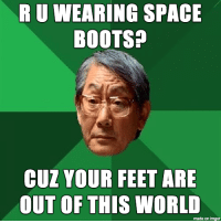 Asian father's fav pick up line: RUWEARING SPACE  BOOTS?  CUZ YOUR FEET ARE  OUT OF THIS WORLD  made on imgur Asian father's fav pick up line