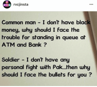 Memes, Soldiers, and Whatsapp: RVC J  rvcjinsta  Common man I don't have black  money, why should I face the  trouble for standing in queue at  ATM and Bank  Soldier I don't have any  personal fight  with Pak...then why  should I face the bullets for you BEST reply ever.  Courtesy: WhatsApp