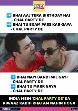 Birthday, Memes, and Party: RVCJ  BHAI AAJ TERA BIRTHDAY HAI  CHAL PARTY DE  BHAI TU EXAM PASS KAR GAYA  CHAL PARTY DE  BHAI NAYI BANDI MIL GAYI  CHAL PARTY DE  BHAI TU MARR GAYA  CHAL PARTY DE  INDIA MEIN 'CHAL PARTY DE KA  RIWAAZ KABHI KHATAM NAHIN HOGA  RVCJ Media Chal Party De!