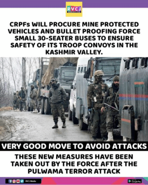 Very good move!: RVCJ  CRPFs WILL PROCURE MINE PROTECTED  VEHICLES AND BULLET PROOFING FORCE  SMALL 30-SEATER BUSES TO ENSURE  SAFETY OF ITS TROOP CONVOYS IN THE  KASHMIR VALLEY.  CR  VERY GOOD MOVE TO AVOID ATTACKS  THESE NEW MEASURES HAVE BEEN  TAKEN OUT BY THE FORCE AFTER THE  PULWAMA TERROR ATTACK  RVCJ Media Very good move!