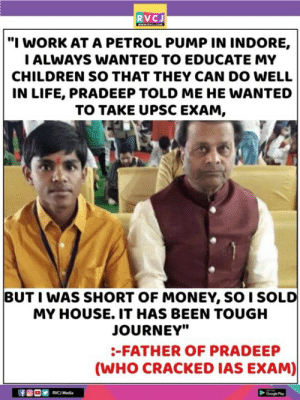 "Good times for them!: RVCJ  ""I WORK AT A PETROL PUMP IN INDORE,  ALWAYS WANTED TO EDUCATE MY  CHILDREN SO THAT THEY CAN DO WELL  IN LIFE, PRADEEP TOLD ME HE WANTED  TO TAKE UPSC EXAM,  BUT I WAS SHORT OF MONEY, SO I SOLD  MY HOUSE. IT HAS BEEN TOUGH  JOURNEY""  -FATHER OF PRADEEP  (WHO CRACKED IAS EXAM)  RVC Media  Googe Pa Good times for them!"
