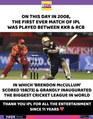 Brendon McCullum!: RVCJ  ON THIS DAY IN 2008,  THE FIRST EVER MATCH OF IPL  WAS PLAYED BETWEEN KKR & RCB  Wi  IN WHICH 'BRENDON McCULLUM'  SCORED 158(73) & GRANDLY INAUGURATED  THE BIGGEST CRICKET LEAGUE IN WORLD  THANK YOU IPL FOR ALL THE ENTERTAINMENT  SINCE 11 YEARS  Mad  Ge Play Brendon McCullum!