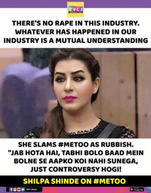 """rvc: RVCJ  THERE'S NO RAPE IN THIS INDUSTRY.  WHATEVER HAS HAPPENED IN OUR  INDUSTRY IS A MUTUAL UNDERSTANDING  SHE SLAMS #METOO AS RUBBISH.  """"JAB HOTA HAI, TABHI BOLO BAAD MEIN  BOLNE SE AAPKO KOI NAHI SUNEGA,  JUST CONTROVERSY HOGI!  SHILPA SHINDE ON #METOO  RVC Media  Gee Pay"""