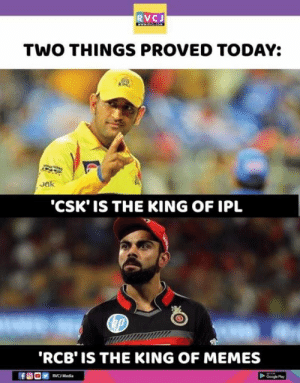 Exactly!: RVCJ  TWO THINGS PROVED TODAY:  J0  CSK' IS THE KING OF IPL  RCB' IS THE KING OF MEMES  RVC Media Exactly!