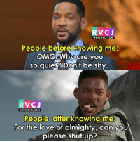 Memes, Shut Up, and Quiet: RvCJ  WWW.RVCJ.COM  People before knowing me:  OMGAWhy are you  so quiet? Don't be shy  RVCJ  WWW. RVCJ.COM  People after knowing me  For the love of almighty, can you  please shut up? Damn true.