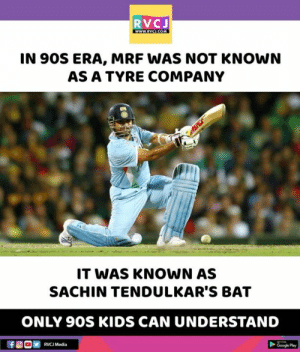 MRF!: RVCJ  wwW.RVCLCOM  IN 90S ERA, MRF WAS NOT KNOWN  AS A TYRE COMPANY  IT WAS KNOWN AS  SACHIN TENDULKAR'S BAT  ONLY 9OS KIDS CAN UNDERSTAND  仔@ COM  Google Play  RVCJ Media MRF!