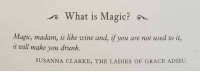 magic magic: rWhat is Magic?  Magic, madam, is like wine and, if you are not used to it,  it will make you drunk.  SUSANNA CLARKE, THE LADIES OF GRACE ADIEU