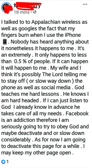 Facebook, God, and Iphone: -ry  18 mins  I talked to to Appalachian wireless as  well as googles the fact that my  fingers burn when I use the iPhone  Nobody has heard anything about  it nonetheless it happens to me. It's  an extremely. It only happens to less  than 0.5% of people. If it can happen  it will happen to me. My wife and I  think it's possibly The Lord telling me  to stay off (or slow way down) the  phone as well as social media . God  teaches me hard lessons. He knows I  am hard headed. If I can just listen to  God I already know in advance he  takes care of all my needs. Facebook  is an addiction therefore I am  seriously going to try to obey God and  maybe deactivate and or slow down  considerably. As for now I am going  to deactivate this page for a while. I  may keep my other page open  1 Devine iPhone intervention