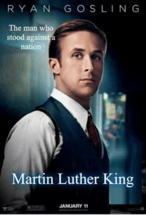 Martin, Martin Luther, and Martin Luther King: RY A N G OS LING  The man who  stood aga  nation  Martin Luther King  JANUARY 11 Your new movie nexflix