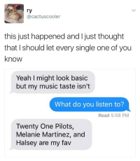 Music, Yeah, and Thought: ry  @cactuscooler  this just happened and I just thought  that I should let every single one of you  know  Yeah I might look basic  but my music taste isn't  What do you listen to?  Read 5:58 PM  Twenty One Pilots,  Melanie Martinez, and  Halsey are my fav
