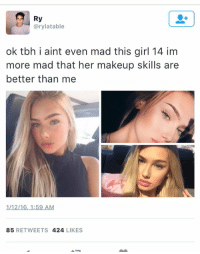 Girls, Makeup, and Tbh: Ry  Carylatable  ok tbh i aint even mad this girl 14 im  more mad that her makeup skills are  better than me  1/12/16, 1:59 AM  85  RETWEETS  424  LIKES Draggggged