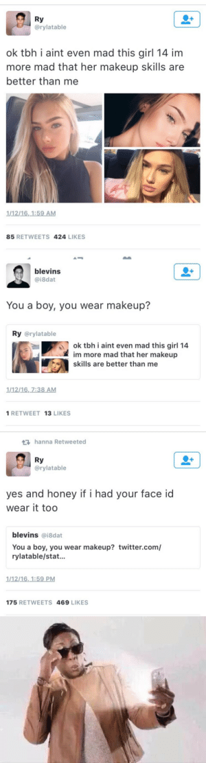 Makeup, Tbh, and Twitter: Ry  @rylatable  ok tbh i aint even mad this girl 14 im  more mad that her makeup skills are  better than me  1/12/16,1:59 AM  85 RETWEETS 424 LIKES   blevins  @i8dat  You a boy, you wear makeup?  Ry @rylatable  ok tbh i aint even mad this girl 14  im more mad that her makeup  skills are better than me  1/12/16, 7:38 AM  1 RETWEET 13 LIKES   hanna Retweeted  Ry  @rylatable  1  yes and honey if i had your face id  wear it too  blevins @i8dat  You a boy, you wear makeup? twitter.com/  rylatable/stat...  1/12/16,1:59 PM  175 RETWEETS 469 LIKES
