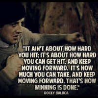 "Rocky: IT AIN'T ABOUT HOW HARD  YOU HIT IT'S ABOUT HOW HARD  YOU CAN GET HIT AND KEEP  MOVING FORWARD. ITIS HOW  MUCH YOU CAN TAKE AND KEEP  MOVING FORWARD. THAT'S HOW  WINNING IS DONE""  ROCKY BALBOA"