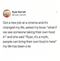 """Food, Life, and Memes: Ryan Barratt  @ryan_baratt  Got a new job at a cinema and it's  changed my life, asked my boss """"what if  we see someone taking their own food  in"""" and she said """"Ryan, it's a myth,  people can bring their own food in here""""  my life has been a lie Game changer, confirming this now."""