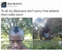 😂😂my boy: Ryan Beckford  Ry beckford  To all my Mexicans don't worry l'ma airbend  them walls down 😂😂my boy
