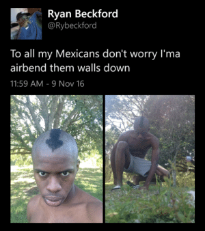 theblacktroymcclure: blacktwittercomedy:  Look out, Trump  This man sacrificed his entire hairline for Internet comedy….. : Ryan Beckford  @Rybeckford  To all my Mexicans don't worry I'ma  airbend them walls down  11:59 AM 9 Nov 16 theblacktroymcclure: blacktwittercomedy:  Look out, Trump  This man sacrificed his entire hairline for Internet comedy…..