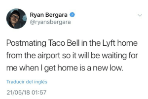Taco Bell, Target, and Tumblr: Ryan Bergara  @ryansbergara  Postmating Taco Bell in the Lyft home  from the airport so it will be waiting for  me when l get home is a new low.  Traducir del inglés  21/05/18 01:57 yaboybergara:  We all have been there, Ryan.