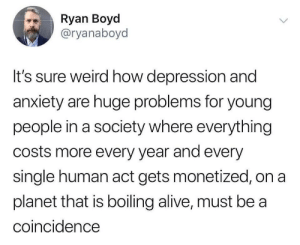 Yeah, weird: Ryan Boyd  @ryanaboyd  It's sure weird how depression and  anxiety are huge problems for young  people in a society where everything  costs more every year and every  single human act gets monetized, on a  planet that is boiling alive, must be a  coincidence Yeah, weird