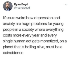 It's those smartphones: Ryan Boyd  @ryanaboyd  It's sure weird how depression and  anxiety are huge problems for young  people in a society where everything  costs more every year and every  single human act gets monetized, on a  planet that is boiling alive, must be a  coincidence It's those smartphones