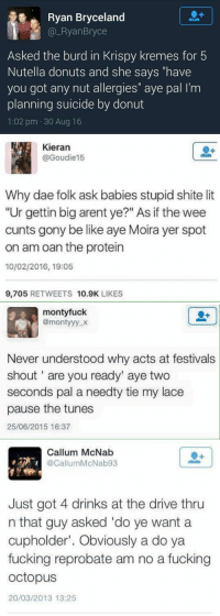 """Scottish Twitter is literally in its own world😂 https://t.co/c9eYGxxEX8: Ryan Bryceland  Ryan Bryce  Asked the burd in Krispy kremes for 5  Nutella donuts and she says have  you got any nut allergies"""" aye pal l'm  planning suicide by donut  1:02 pm 30 Aug 16   Kieran  @Goudie15  Why dae folk ask babies stupid shite lit  """"Ur gettin big arent ye?"""" As if the wee  cunts gony be like aye Moira yer spot  on am oan the protein  10/02/2016, 19:05  9,705  RETWEETS 10.9K  LIKES   monty fuck  @monty yy  Never understood why acts at festivals  shout are you ready"""" aye two  seconds pal a needty tie my lace  pause the tunes  25/06/2015 16:37   Callum McNab  @Callum McNab93  Just got 4 drinks at the drive thru  n that guy asked 'do ye want a  cupholder"""". Obviously a do ya  fucking reprobate am no a fucking  octopus  20/03/2013 13:25 Scottish Twitter is literally in its own world😂 https://t.co/c9eYGxxEX8"""