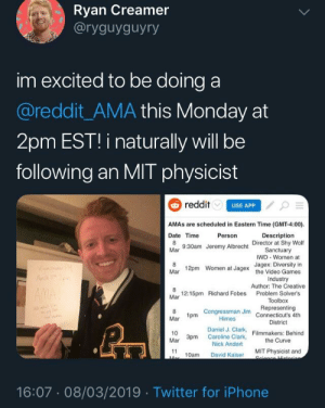Spread the word: Ryan Creamer  aryguyguyry  im excited to be doing a  @reddit_AMA this Monday at  2pm EST! i naturally will be  following an MIT physicist  reddit  USE APP  AMAs are scheduled in Eastern Time (GMT-4:00)  Date Time  Mar  Person  Description  Director at Shy Wolf  9:30am Jeremy  Albrecht Sanctuary  IWD Women at  Jagex: Diversity in  12pm  Women at Jagex  the Video Games  Industry  Author: The Creative  Mar  12:15pm Richard Fobes Problem Solver's  Mar  Toolbox  1pm Congressman Jim Representing  Himes  Daniel J. Clark  Nick Andert  Connecticut's 4th  District  Filmmakers: Behind  the Curve  10  Mar 3pm Caroline Clark,  10am David Kaiser MIT Physicist and  16:07 08/03/2019 Twitter for iPhone Spread the word