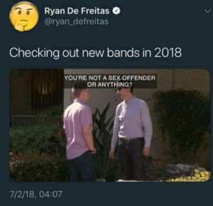 heyiwantyoutostay:IT'S ME: Ryan De Freitas  @ryan_defreitas  Checking out new bands in 2018  YOU'RE NOT A SEX OFFENDER  OR ANYTHING?  7/2/18, 04:07 heyiwantyoutostay:IT'S ME