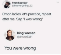 "Dank, How To, and World: Ryan Escobar  @Mreverything 22  Cmon ladies let's practice, repeat  after me. Say, ""I was wrong""  king woman  @lmaniDH  You were wrong How to start World War 3 step one."