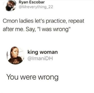 "Dank, Memes, and Tumblr: Ryan Escobar  @Mreverything 22  Cmon ladies let's practice, repeat  after me. Say, ""I was wrong""  king woman  @lmaniDH  You were wrong danktoday:  Okay we making some progress by KingMjolnir MORE MEMES  *rubs temples* you've been like this for 5 months we're not making any progress"