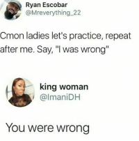 "That was easy!! 😊😊😊 via @whypree_tho_vip: Ryan Escobar  @Mreverything_22  Cmon ladies let's practice, repeat  after me. Say, ""I was wrong  king woman  @lmaniDH  You were wrong That was easy!! 😊😊😊 via @whypree_tho_vip"